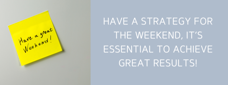 Have A Strategy For The Weekend, It's Essential To Achieve Great Results!